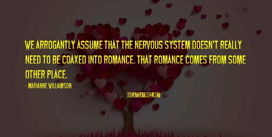 Sympathy For Death Of A Loved One Sayings By Marianne Williamson: We arrogantly assume that the nervous system doesn't really need to be coaxed into romance.