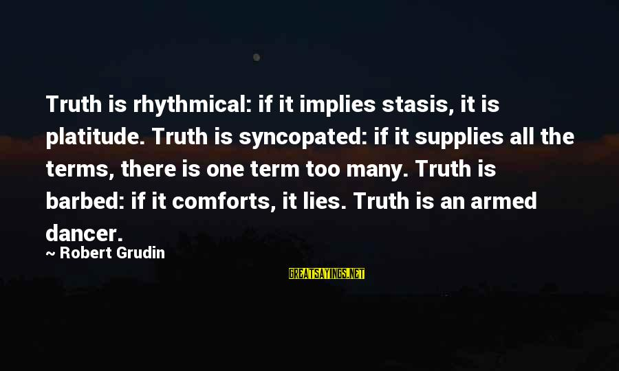 Syncopated Sayings By Robert Grudin: Truth is rhythmical: if it implies stasis, it is platitude. Truth is syncopated: if it