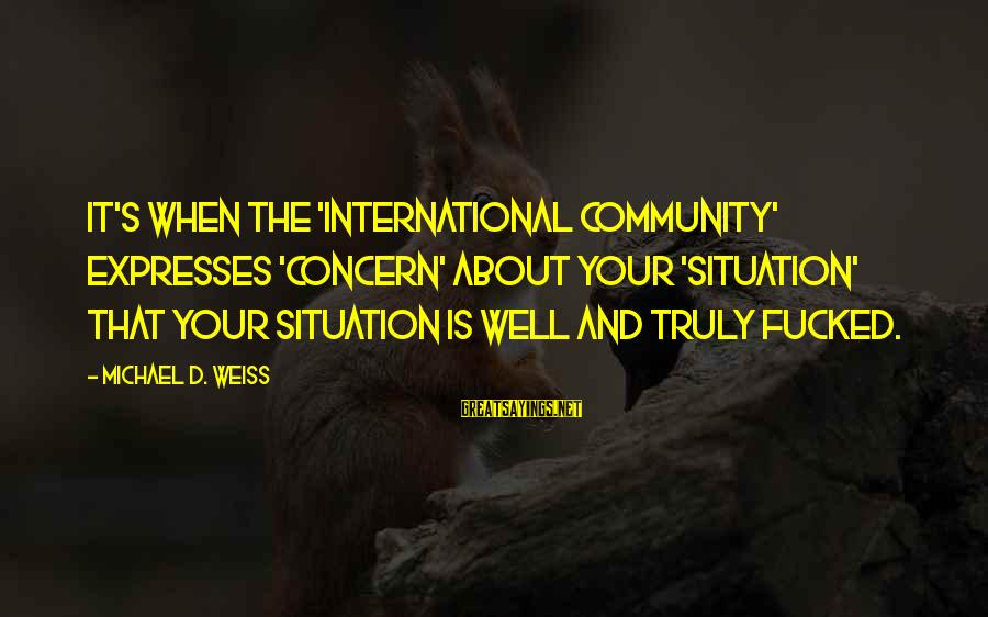 Syrian Civil War Sayings By Michael D. Weiss: It's when the 'international community' expresses 'concern' about your 'situation' that your situation is well