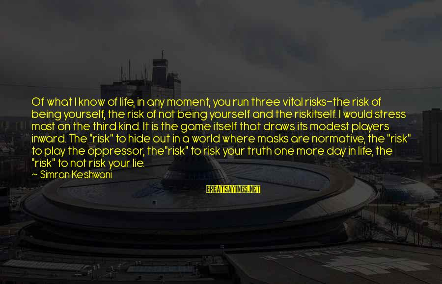 Syrian Civil War Sayings By Simran Keshwani: Of what I know of life, in any moment, you run three vital risks-the risk