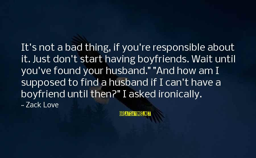 Syrian Civil War Sayings By Zack Love: It's not a bad thing, if you're responsible about it. Just don't start having boyfriends.
