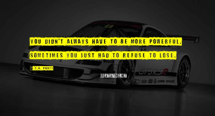 T.A. Pratt Sayings: You didn't always have to be more powerful. Sometimes you just had to refuse to