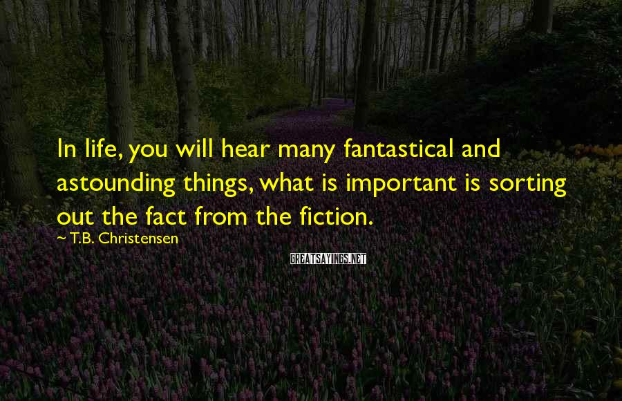 T.B. Christensen Sayings: In life, you will hear many fantastical and astounding things, what is important is sorting