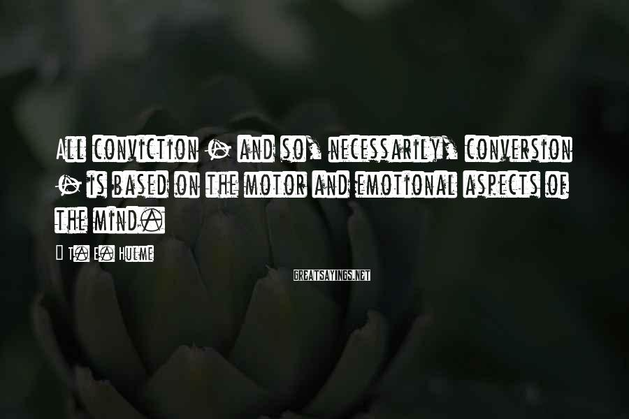T. E. Hulme Sayings: All conviction - and so, necessarily, conversion - is based on the motor and emotional