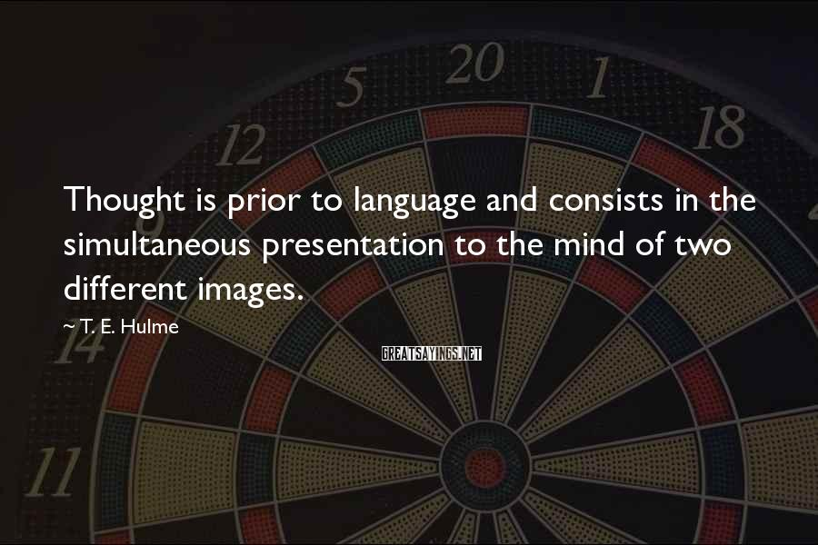 T. E. Hulme Sayings: Thought is prior to language and consists in the simultaneous presentation to the mind of