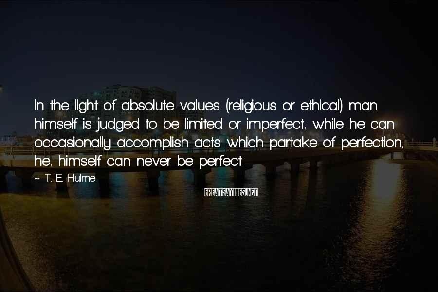 T. E. Hulme Sayings: In the light of absolute values (religious or ethical) man himself is judged to be