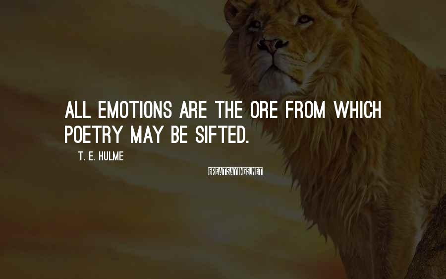 T. E. Hulme Sayings: All emotions are the ore from which poetry may be sifted.