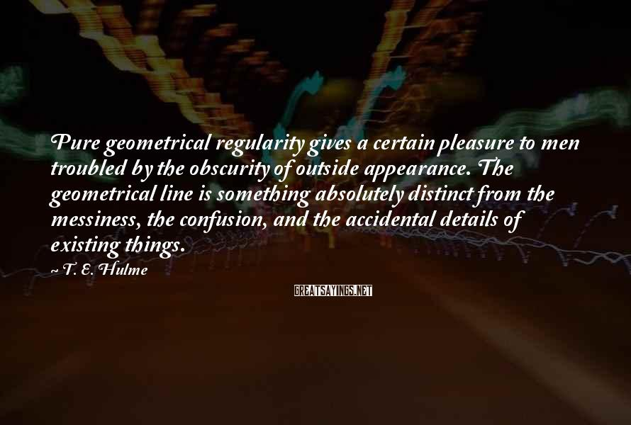 T. E. Hulme Sayings: Pure geometrical regularity gives a certain pleasure to men troubled by the obscurity of outside