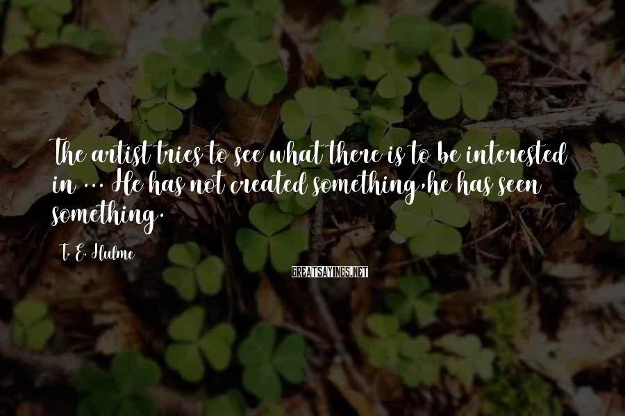 T. E. Hulme Sayings: The artist tries to see what there is to be interested in ... He has