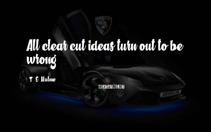 T. E. Hulme Sayings: All clear cut ideas turn out to be wrong.