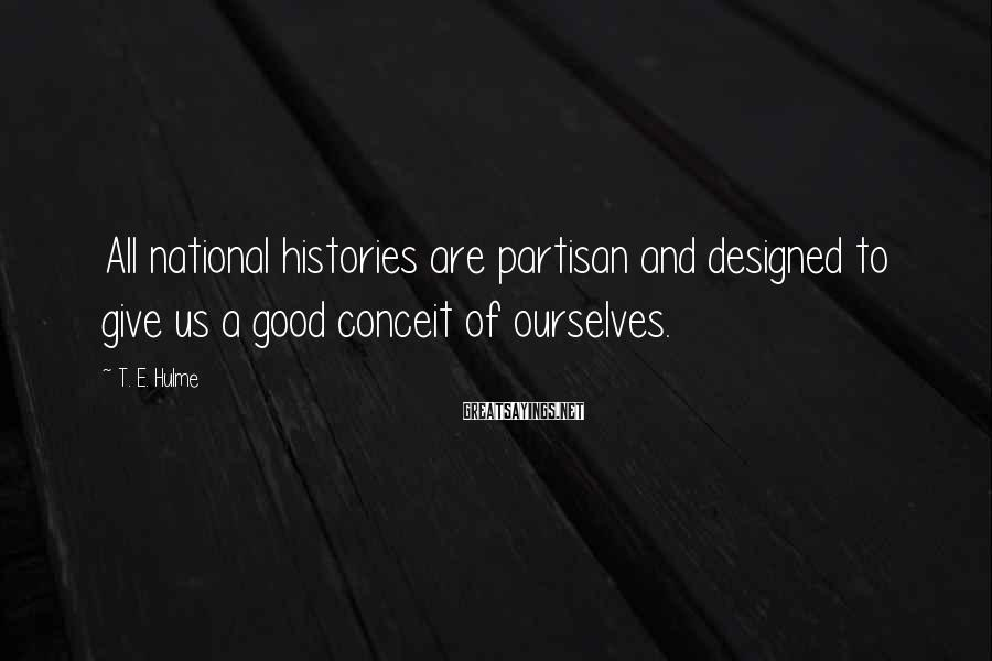 T. E. Hulme Sayings: All national histories are partisan and designed to give us a good conceit of ourselves.