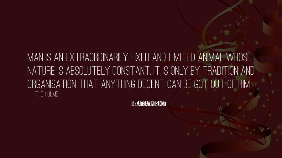 T. E. Hulme Sayings: Man is an extraordinarily fixed and limited animal whose nature is absolutely constant. It is