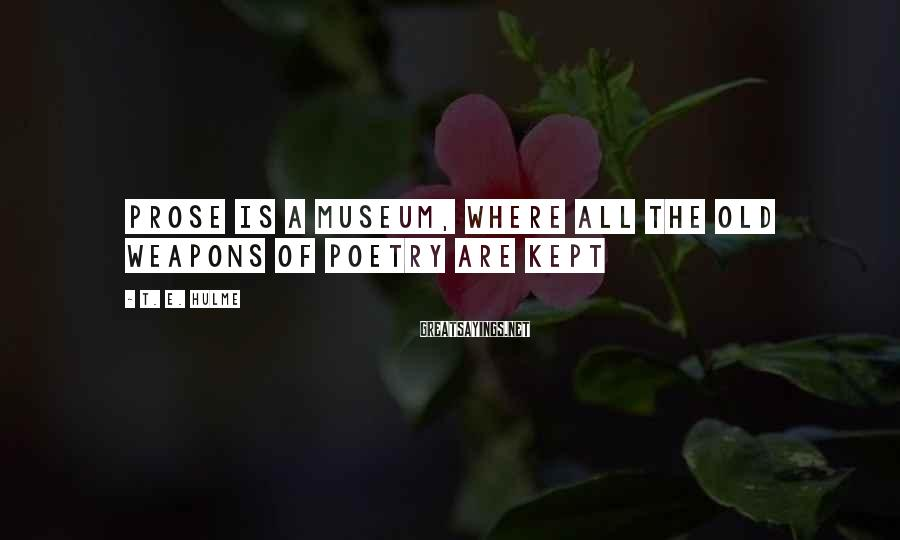 T. E. Hulme Sayings: Prose is a museum, where all the old weapons of poetry are kept