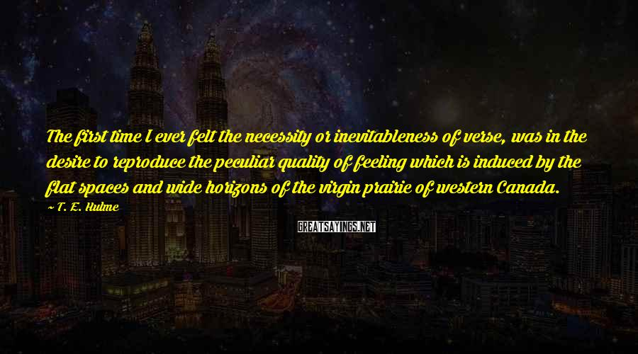 T. E. Hulme Sayings: The first time I ever felt the necessity or inevitableness of verse, was in the