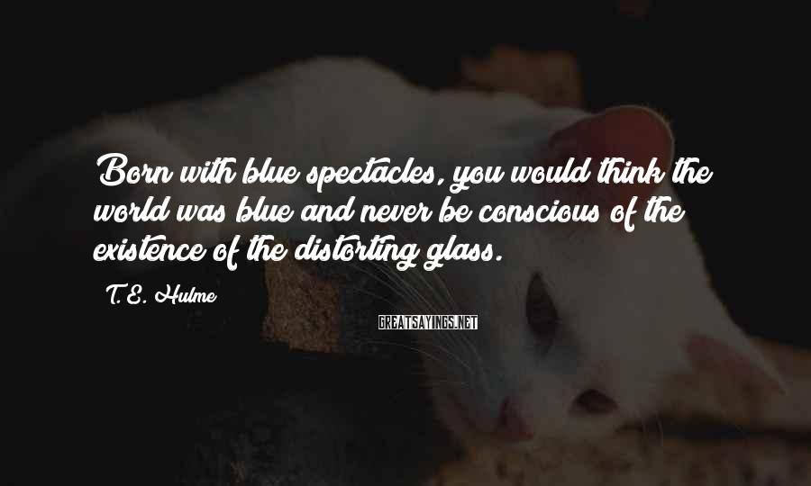 T. E. Hulme Sayings: Born with blue spectacles, you would think the world was blue and never be conscious