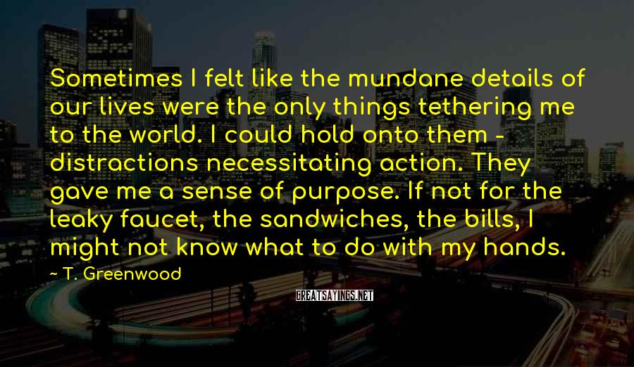 T. Greenwood Sayings: Sometimes I felt like the mundane details of our lives were the only things tethering
