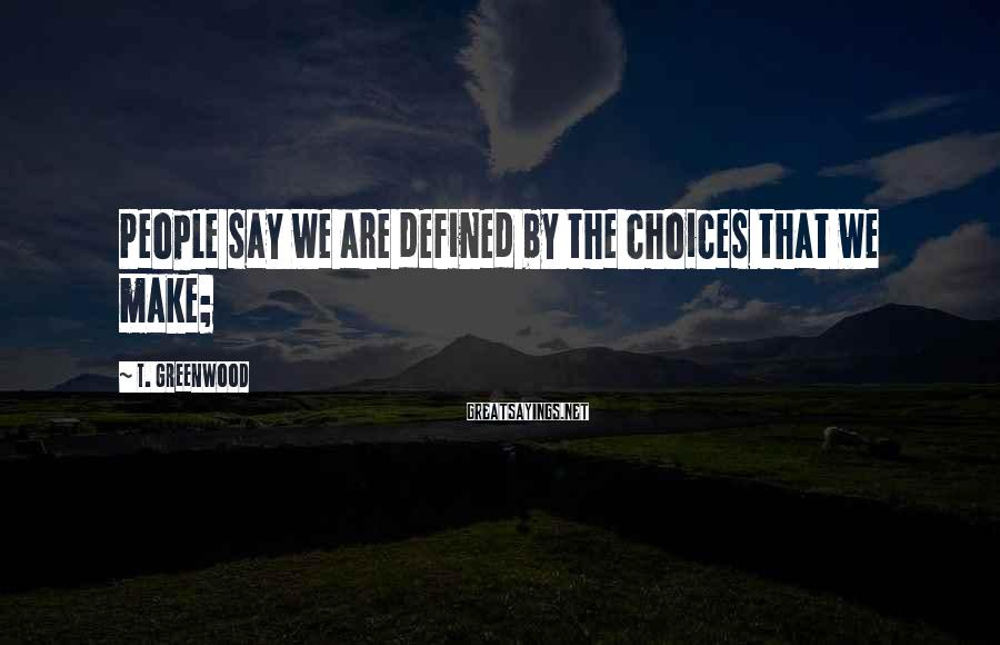 T. Greenwood Sayings: People say we are defined by the choices that we make;