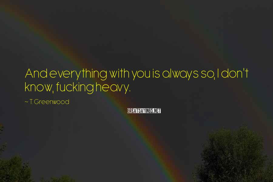 T. Greenwood Sayings: And everything with you is always so, I don't know, fucking heavy.