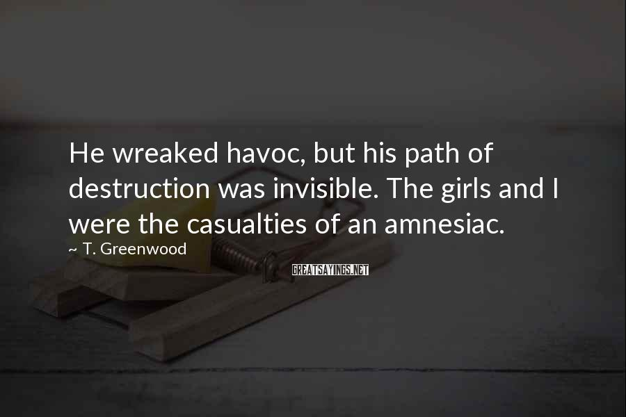 T. Greenwood Sayings: He wreaked havoc, but his path of destruction was invisible. The girls and I were