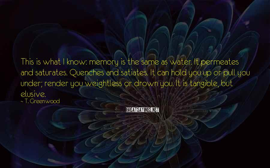 T. Greenwood Sayings: This is what I know: memory is the same as water. It permeates and saturates.