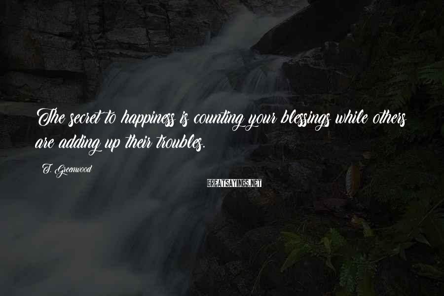 T. Greenwood Sayings: The secret to happiness is counting your blessings while others are adding up their troubles.