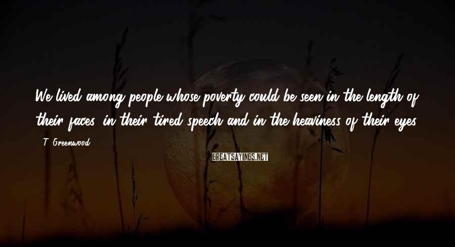 T. Greenwood Sayings: We lived among people whose poverty could be seen in the length of their faces,