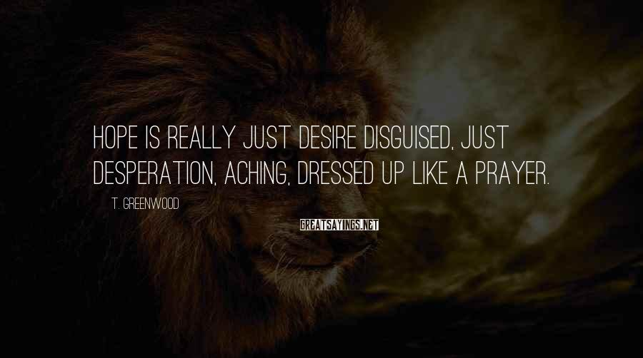 T. Greenwood Sayings: Hope is really just desire disguised, just desperation, aching, dressed up like a prayer.
