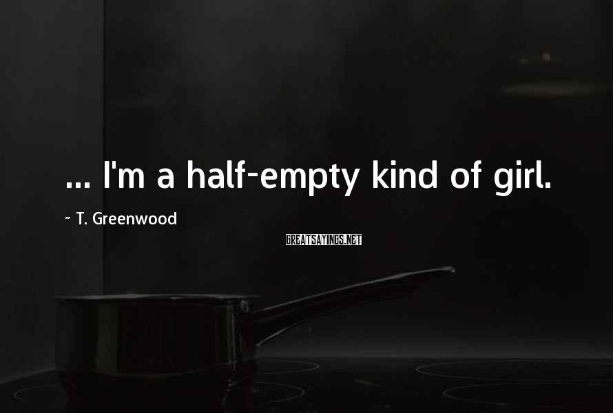 T. Greenwood Sayings: ... I'm a half-empty kind of girl.