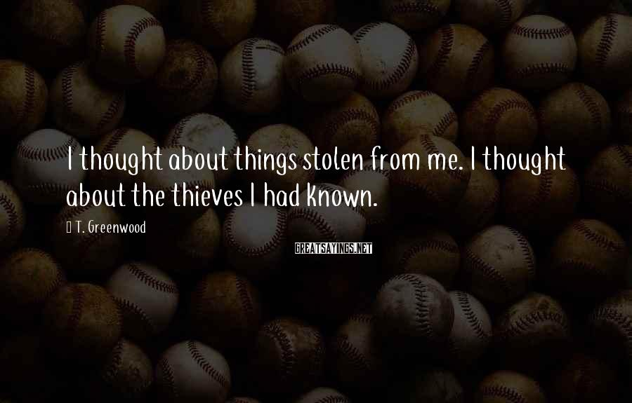 T. Greenwood Sayings: I thought about things stolen from me. I thought about the thieves I had known.