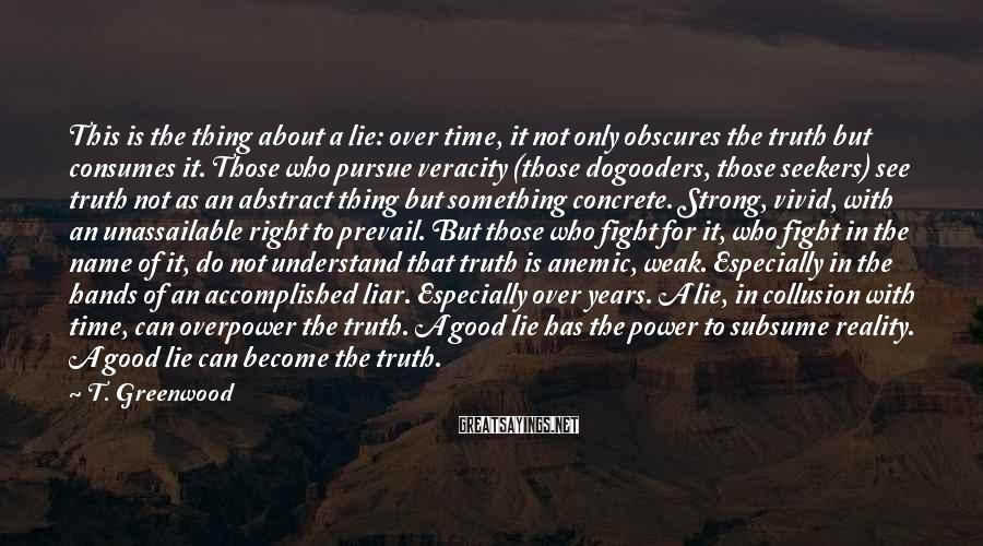 T. Greenwood Sayings: This is the thing about a lie: over time, it not only obscures the truth