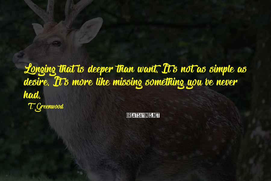 T. Greenwood Sayings: Longing that is deeper than want. It's not as simple as desire. It's more like