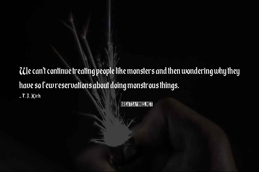 T.J. Kirk Sayings: We can't continue treating people like monsters and then wondering why they have so few