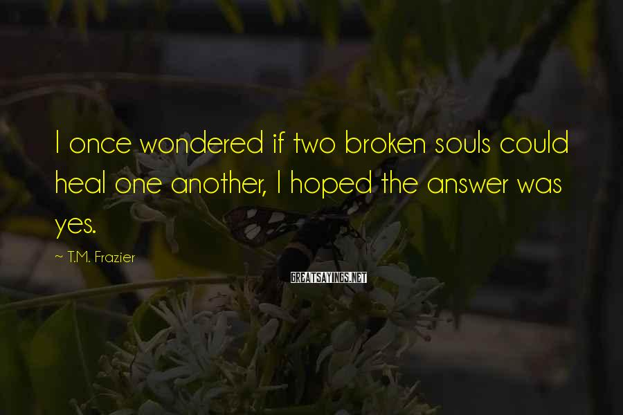 T.M. Frazier Sayings: I once wondered if two broken souls could heal one another, I hoped the answer