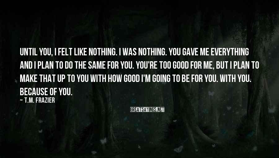 T.M. Frazier Sayings: Until you, I felt like nothing. I was nothing. You gave me everything and I