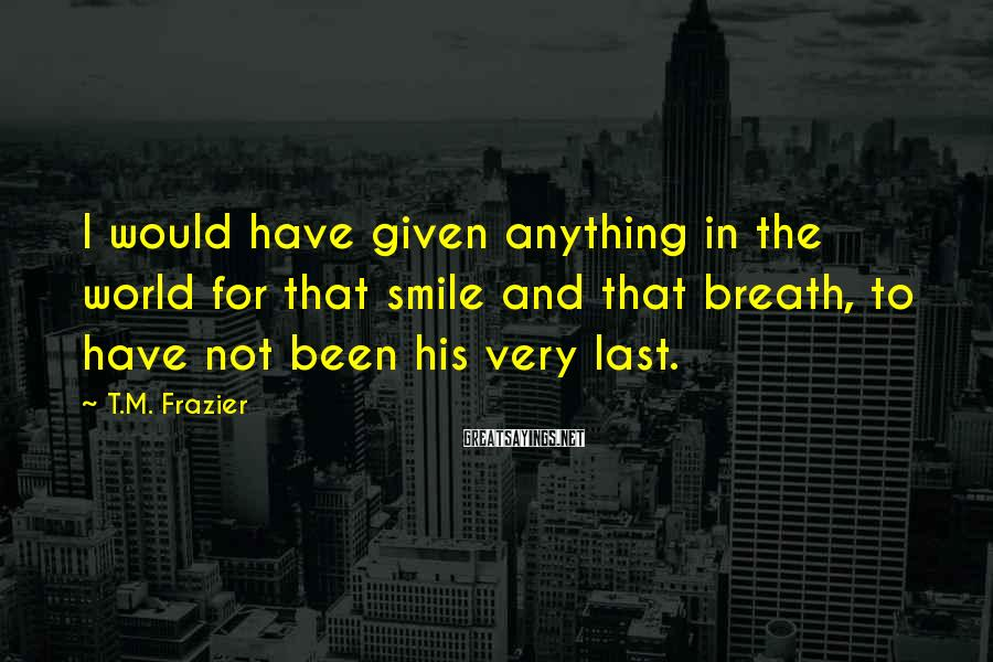 T.M. Frazier Sayings: I would have given anything in the world for that smile and that breath, to