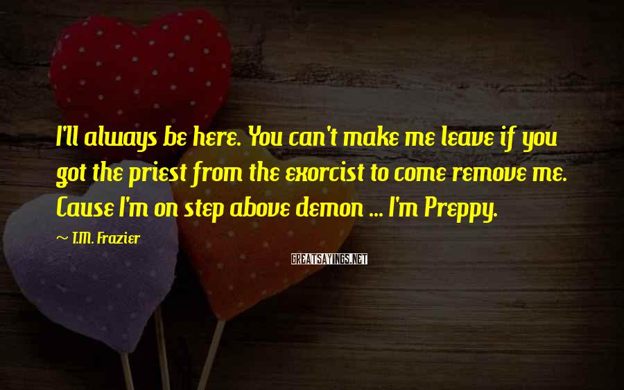 T.M. Frazier Sayings: I'll always be here. You can't make me leave if you got the priest from