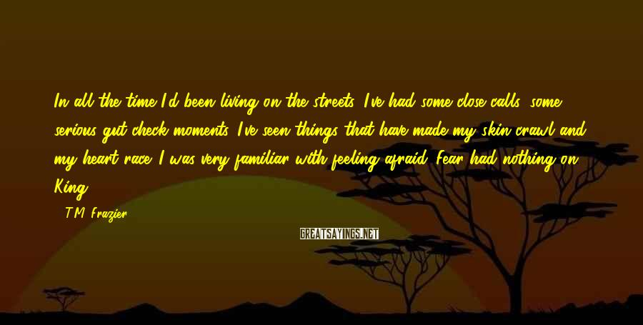 T.M. Frazier Sayings: In all the time I'd been living on the streets, I've had some close calls,