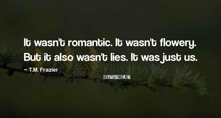 T.M. Frazier Sayings: It wasn't romantic. It wasn't flowery. But it also wasn't lies. It was just us.