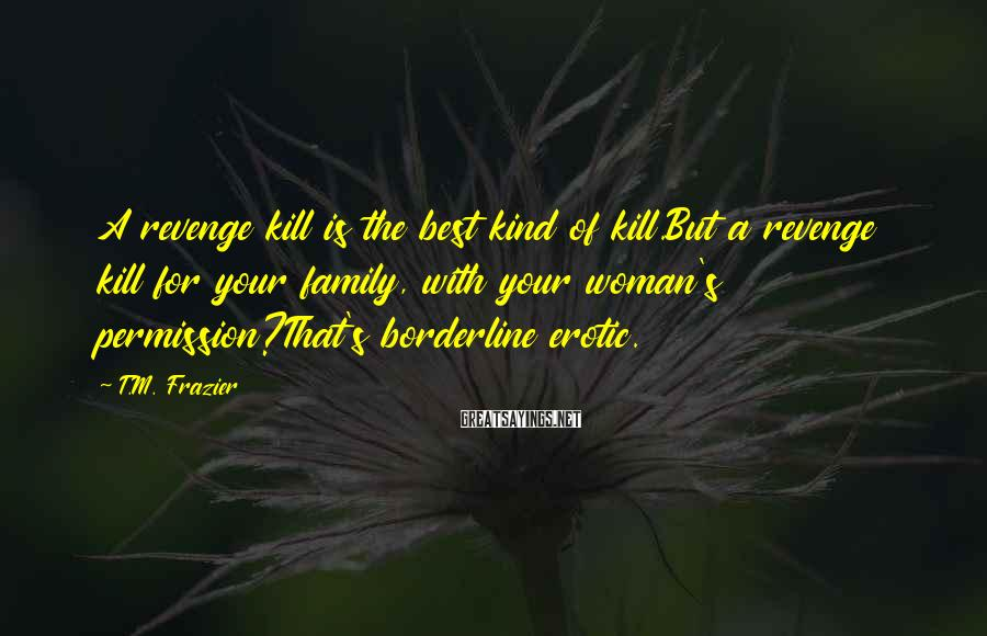 T.M. Frazier Sayings: A revenge kill is the best kind of kill.But a revenge kill for your family,