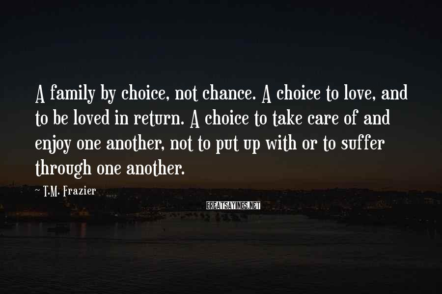 T.M. Frazier Sayings: A family by choice, not chance. A choice to love, and to be loved in
