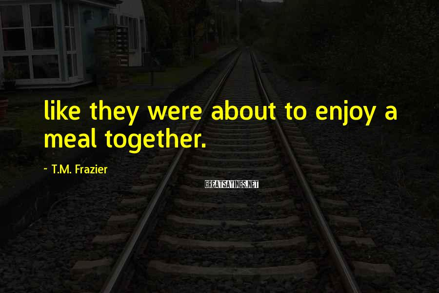T.M. Frazier Sayings: like they were about to enjoy a meal together.