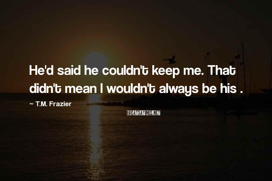 T.M. Frazier Sayings: He'd said he couldn't keep me. That didn't mean I wouldn't always be his .