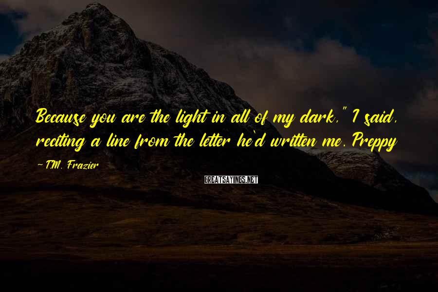 "T.M. Frazier Sayings: Because you are the light in all of my dark,"" I said, reciting a line"