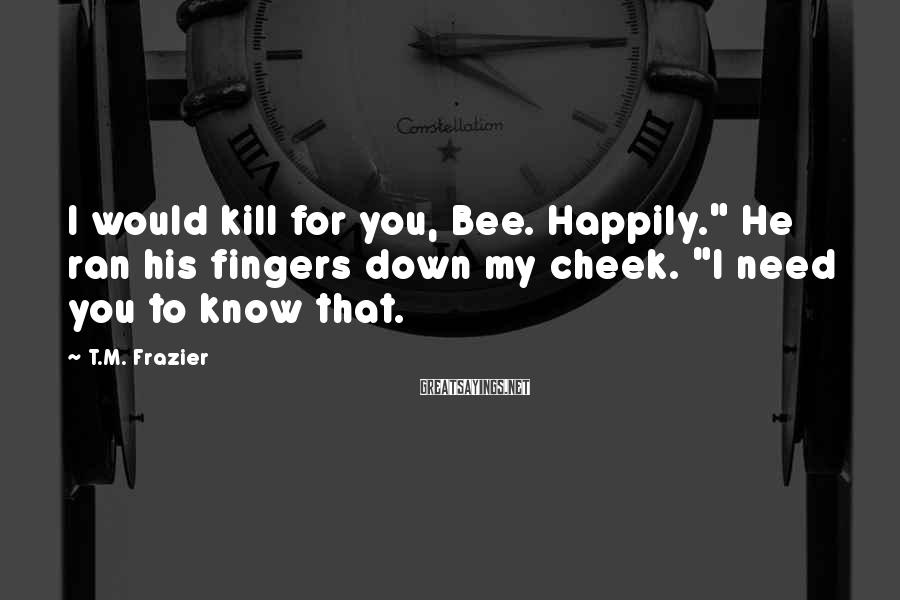 "T.M. Frazier Sayings: I would kill for you, Bee. Happily."" He ran his fingers down my cheek. ""I"