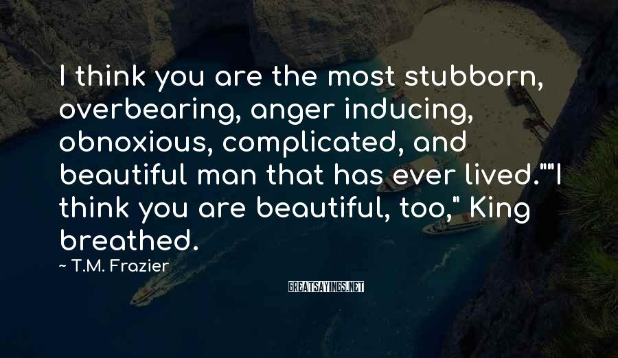 T.M. Frazier Sayings: I think you are the most stubborn, overbearing, anger inducing, obnoxious, complicated, and beautiful man