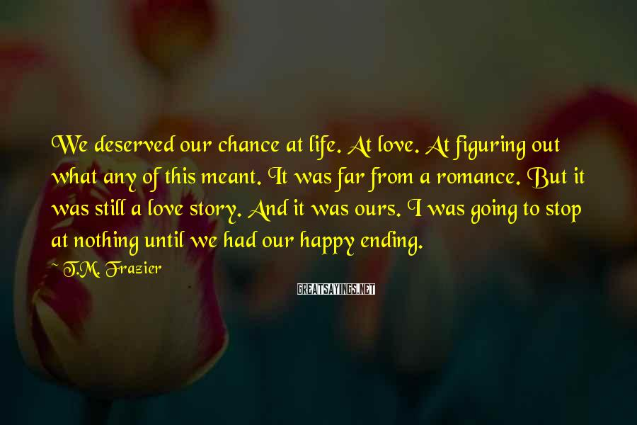 T.M. Frazier Sayings: We deserved our chance at life. At love. At figuring out what any of this