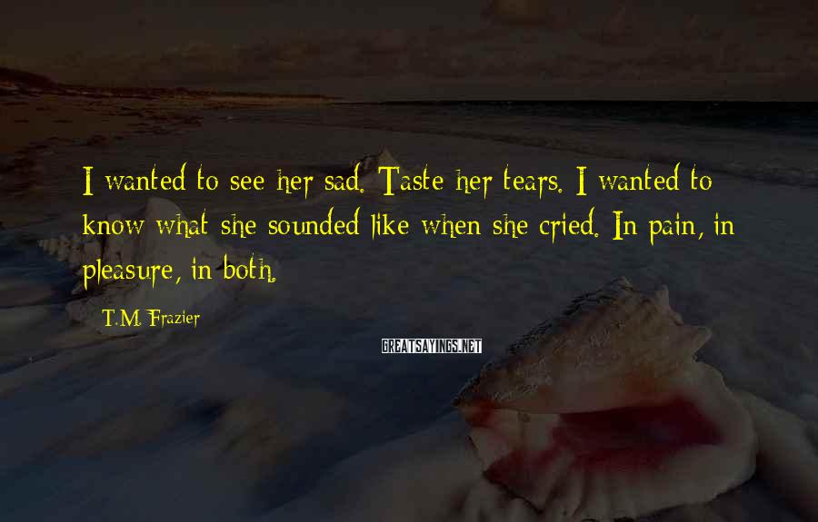 T.M. Frazier Sayings: I wanted to see her sad. Taste her tears. I wanted to know what she