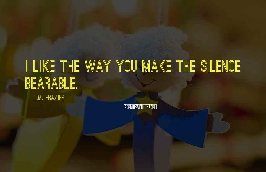 T.M. Frazier Sayings: I like the way you make the silence bearable.