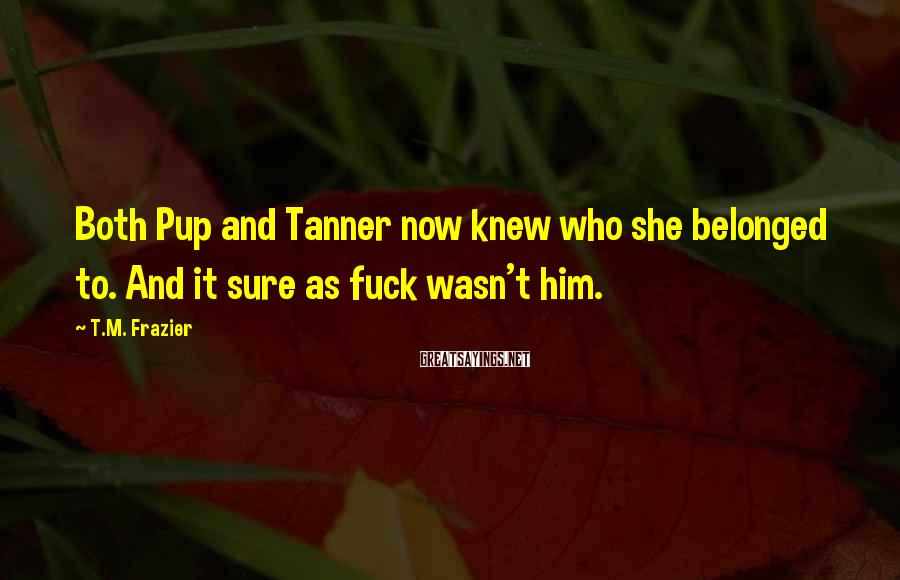 T.M. Frazier Sayings: Both Pup and Tanner now knew who she belonged to. And it sure as fuck