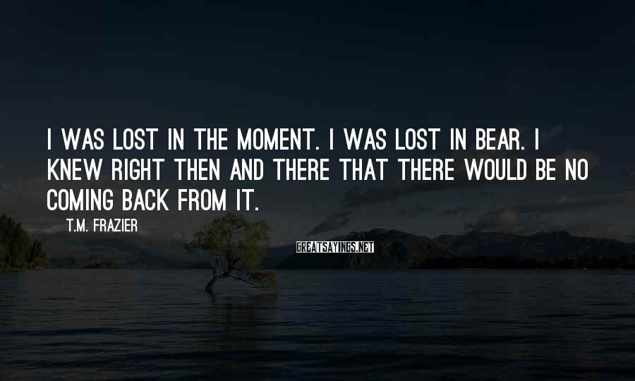 T.M. Frazier Sayings: I was lost in the moment. I was lost in Bear. I knew right then